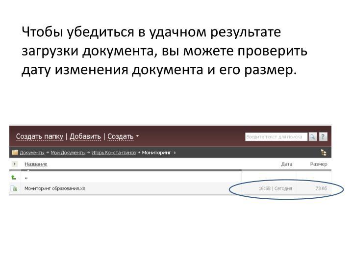 Чтобы убедиться в удачном результате загрузки документа, вы можете проверить дату изменения документа и его размер.