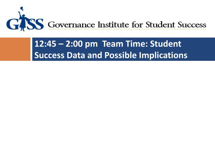 12:45 – 2:00 pm  Team Time: Student Success Data and Possible Implications