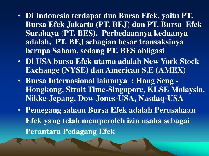 Di Indonesia terdapat dua Bursa Efek, yaitu PT. Bursa Efek Jakarta (PT. BEJ) dan PT. Bursa  Efek Surabaya (PT. BES).  Perbedaannya keduanya adalah,  PT. BEJ sebagian besar transaksinya berupa Saham, sedang PT. BES obligasi