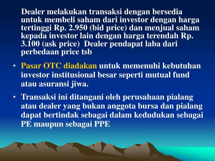 Dealer melakukan transaksi dengan bersedia untuk membeli saham dari investor dengan harga tertinggi Rp. 2.950 (bid price) dan menjual saham kepada investor lain dengan harga terendah Rp. 3.100 (ask price)  Dealer pendapat laba dari perbedaan price tsb