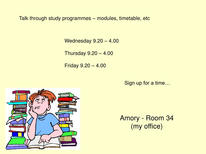 Talk through study programmes – modules, timetable, etc