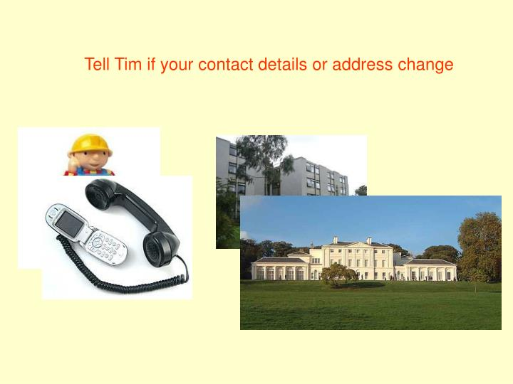 Tell Tim if your contact details or address change