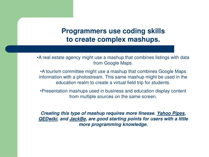 Programmers use coding skills                                                              to create complex mashups.