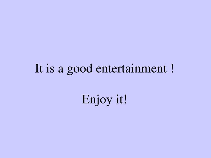 It is a good entertainment !
