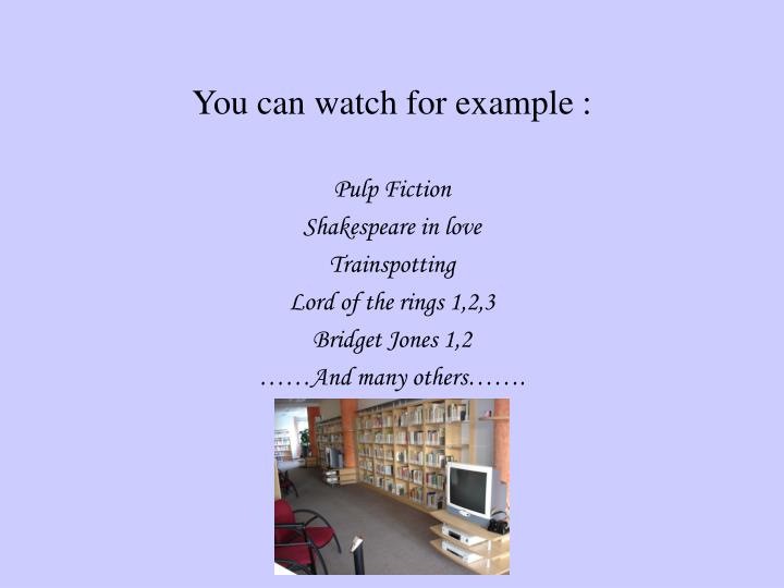 You can watch for example :