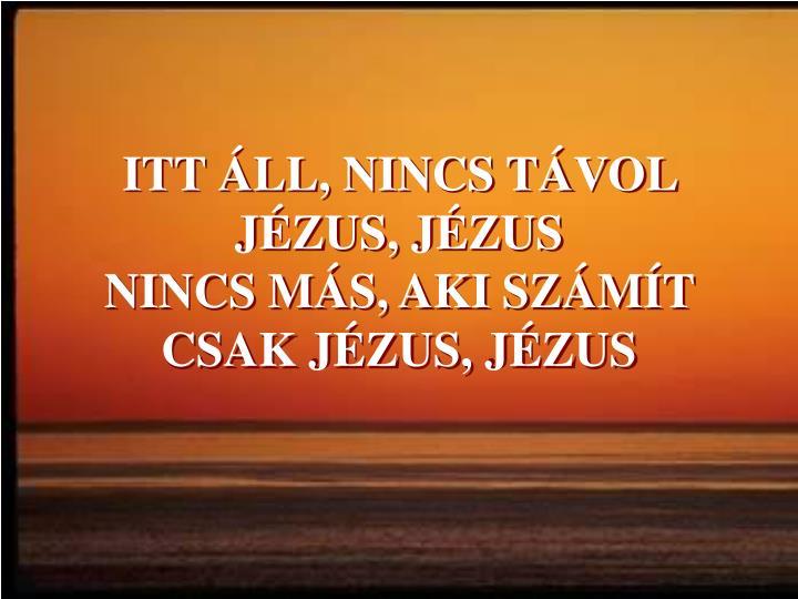 ITT ÁLL, NINCS TÁVOL JÉZUS, JÉZUS