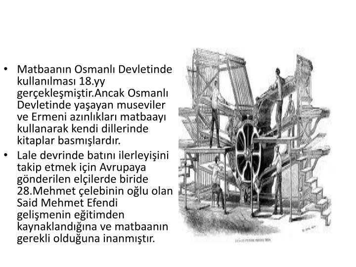 Matbaanın Osmanlı Devletinde kullanılması 18.yy gerçekleşmiştir.Ancak Osmanlı Devletinde yaşayan