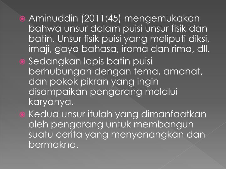 Aminuddin (2011:45) mengemukakan bahwa unsur dalam puisi unsur fisik dan batin. Unsur fisik puisi yang meliputi diksi, imaji, gaya bahasa, irama dan rima, dll.