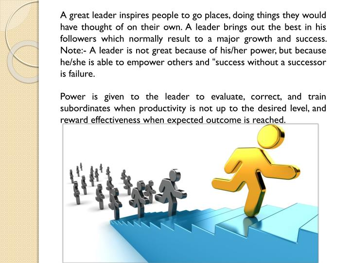 A great leader inspires people to go places, doing things they would have thought of on their own. A leader brings out the best in his followers which normally result to a major growth and success. Note:- A leader is not great because of his/her power, but because he/she is able to empower others and