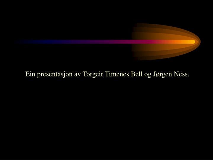 Ein presentasjon av Torgeir Timenes Bell og Jørgen Ness.