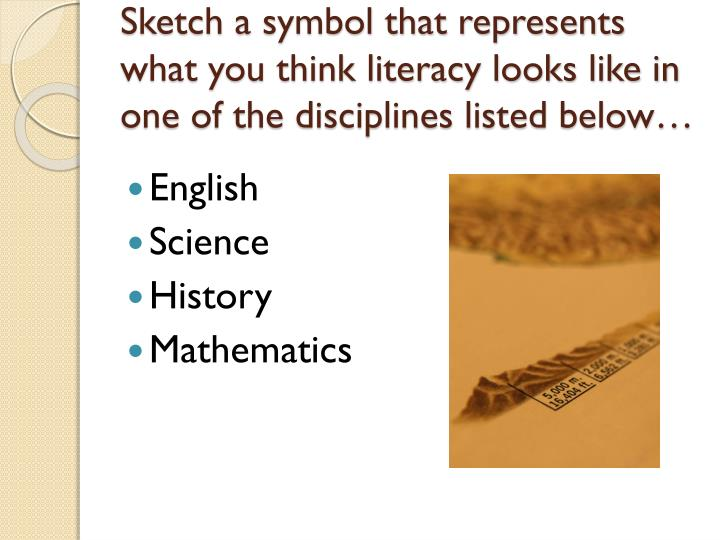 Sketch a symbol that represents what you think literacy looks like in one of the disciplines listed below…