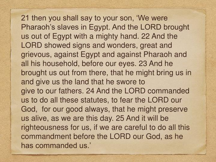 21 then you shall say to your son, 'We were Pharaoh's slaves in Egypt. And the LORD brought us out of Egypt with a mighty hand. 22 And the LORD showed signs and wonders, great and grievous, against Egypt and against Pharaoh and all his household, before our eyes. 23 And he brought us out from there, that he might bring us in and give us the land that he swore to
