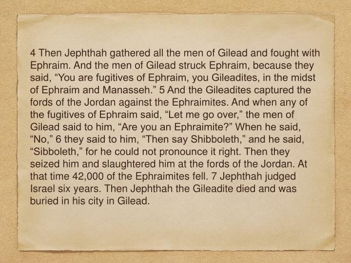 "4 Then Jephthah gathered all the men of Gilead and fought with Ephraim. And the men of Gilead struck Ephraim, because they said, ""You are fugitives of Ephraim, you Gileadites, in the midst of Ephraim and Manasseh."" 5 And the Gileadites captured the fords of the Jordan against the Ephraimites. And when any of the fugitives of Ephraim said, ""Let me go over,"" the men of Gilead said to him, ""Are you an Ephraimite?"" When he said, ""No,"" 6 they said to him, ""Then say Shibboleth,"" and he said, ""Sibboleth,"" for he could not pronounce it right. Then they seized him and slaughtered him at the fords of the Jordan. At that time 42,000 of the Ephraimites fell. 7 Jephthah judged Israel six years. Then Jephthah the Gileadite died and was buried in his city in Gilead."