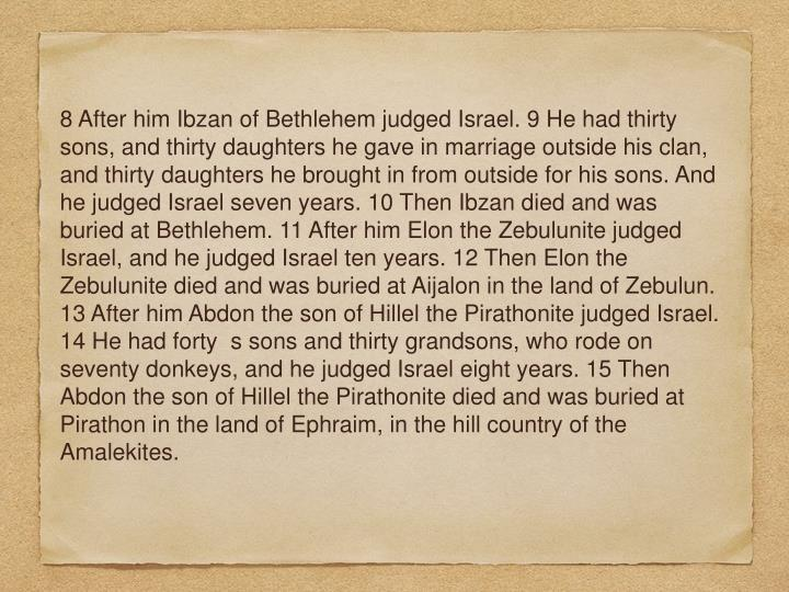 8 After him Ibzan of Bethlehem judged Israel. 9 He had thirty sons, and thirty daughters he gave in marriage outside his clan, and thirty daughters he brought in from outside for his sons. And he judged Israel seven years. 10 Then Ibzan died and was buried at Bethlehem. 11 After him Elon the Zebulunite judged Israel, and he judged Israel ten years. 12 Then Elon the Zebulunite died and was buried at Aijalon in the land of Zebulun. 13 After him Abdon the son of Hillel the Pirathonite judged Israel. 14 He had forty  s sons and thirty grandsons, who rode on seventy donkeys, and he judged Israel eight years. 15 Then Abdon the son of Hillel the Pirathonite died and was buried at Pirathon in the land of Ephraim, in the hill country of the Amalekites.