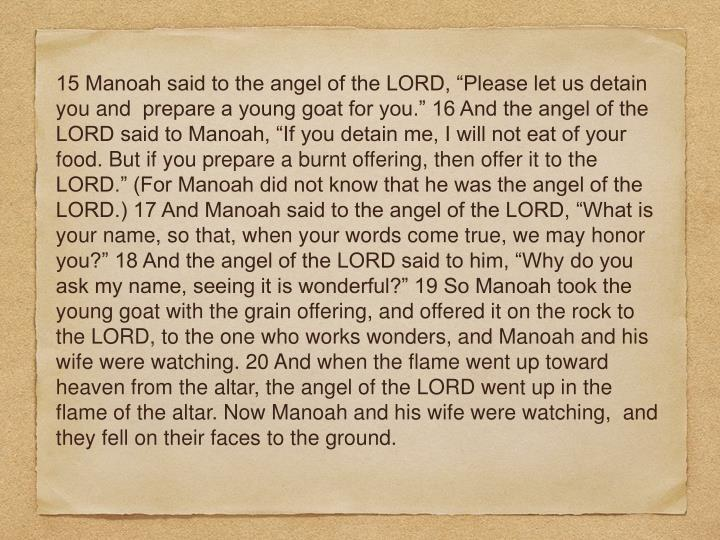 "15 Manoah said to the angel of the LORD, ""Please let us detain you and  prepare a young goat for you."" 16 And the angel of the LORD said to Manoah, ""If you detain me, I will not eat of your food. But if you prepare a burnt offering, then offer it to the LORD."" (For Manoah did not know that he was the angel of the LORD.) 17 And Manoah said to the angel of the LORD, ""What is your name, so that, when your words come true, we may honor you?"" 18 And the angel of the LORD said to him, ""Why do you ask my name, seeing it is wonderful?"" 19 So Manoah took the young goat with the grain offering, and offered it on the rock to the LORD, to the one who works wonders, and Manoah and his wife were watching. 20 And when the flame went up toward heaven from the altar, the angel of the LORD went up in the flame of the altar. Now Manoah and his wife were watching,  and they fell on their faces to the ground."