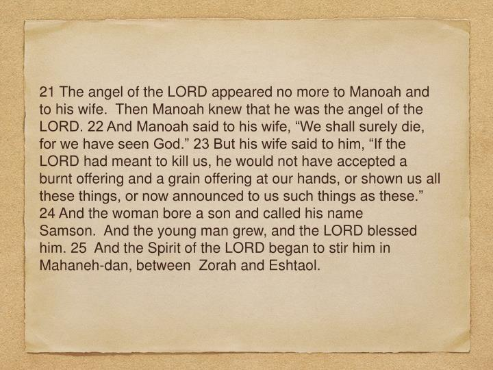 "21 The angel of the LORD appeared no more to Manoah and to his wife.  Then Manoah knew that he was the angel of the LORD. 22 And Manoah said to his wife, ""We shall surely die, for we have seen God."" 23 But his wife said to him, ""If the LORD had meant to kill us, he would not have accepted a burnt offering and a grain offering at our hands, or shown us all these things, or now announced to us such things as these."" 24 And the woman bore a son and called his name Samson.  And the young man grew, and the LORD blessed him. 25  And the Spirit of the LORD began to stir him in Mahaneh-dan, between  Zorah and Eshtaol."