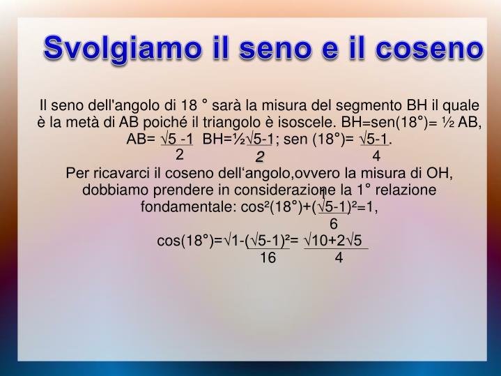 Il seno dell'angolo di 18 ° sarà la misura del segmento BH il quale è la metà di AB poiché il triangolo è isoscele. BH=sen(18°)=
