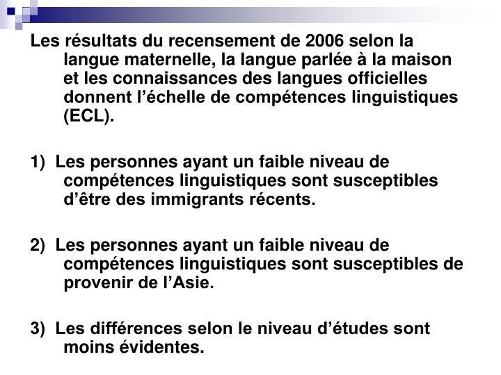 Les résultats du recensement de 2006 selon la langue maternelle, la langue parlée à la maison et les connaissances des langues officielles donnent l'échelle de compétences linguistiques (ECL).