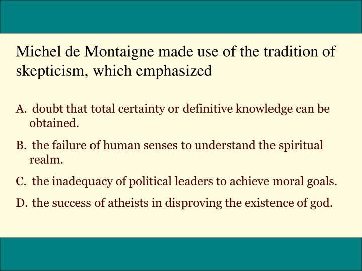 Michel de Montaigne made use of the tradition of skepticism, which emphasized