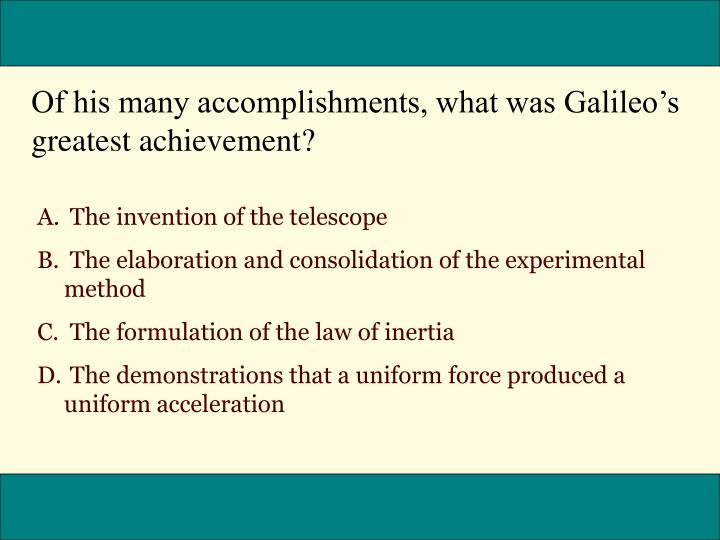 Of his many accomplishments, what was Galileos greatest achievement?