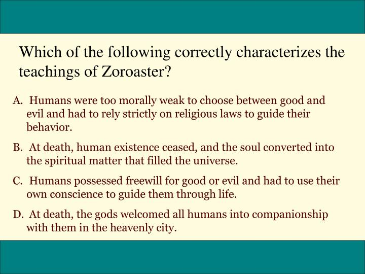 Which of the following correctly characterizes the teachings of Zoroaster?