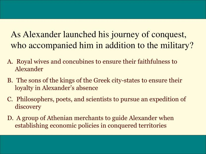 As Alexander launched his journey of conquest, who accompanied him in addition to the military?