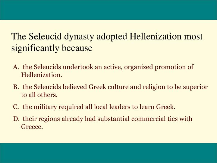 The Seleucid dynasty adopted Hellenization most significantly because