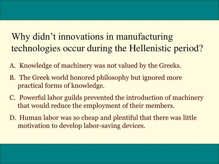 Why didnt innovations in manufacturing technologies occur during the Hellenistic period?