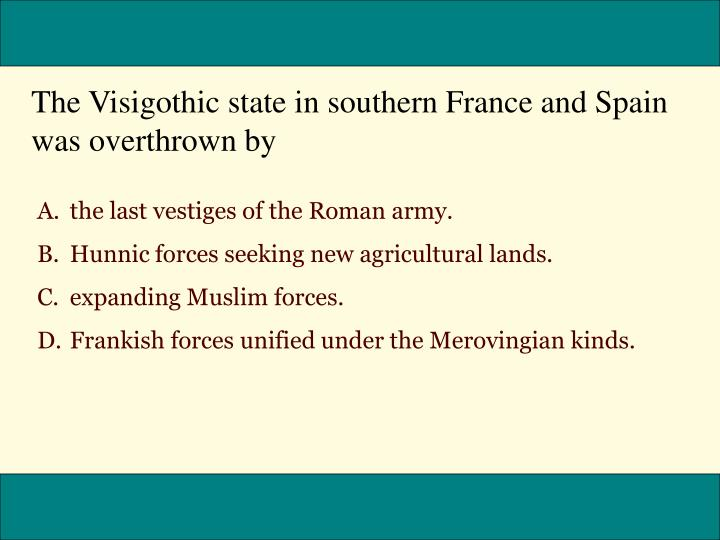 The Visigothic state in southern France and Spain was overthrown by