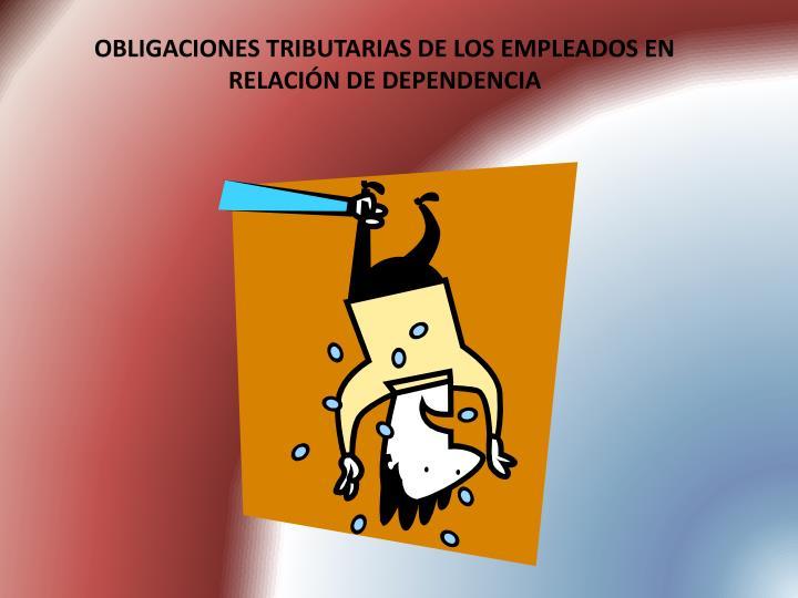 OBLIGACIONES TRIBUTARIAS DE LOS EMPLEADOS EN RELACIÓN DE DEPENDENCIA