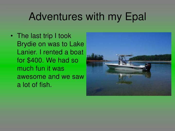 The last trip I took Brydie on was to Lake Lanier. I rented a boat for $400. We had so much fun it was awesome and we saw a lot of fish.