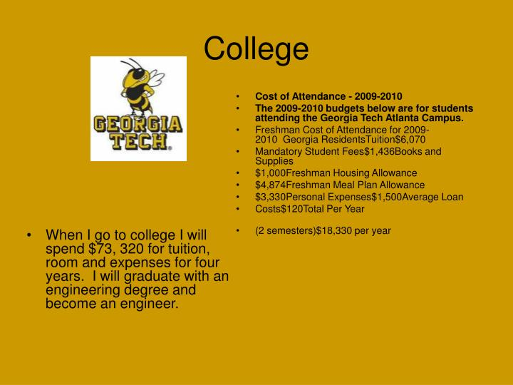 When I go to college I will spend $73, 320 for tuition, room and expenses for four years.  I will graduate with an engineering degree and become an engineer.