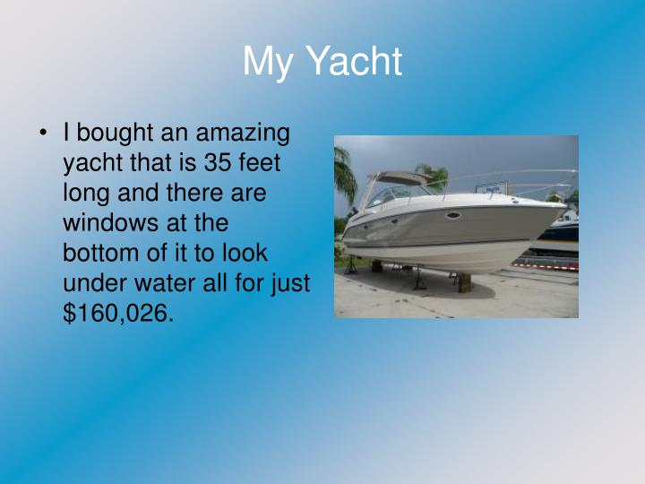 I bought an amazing yacht that is 35 feet long and there are windows at the bottom of it to look under water all for just $160,026.