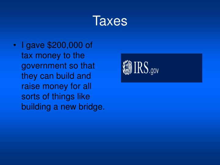 I gave $200,000 of tax money to the government so that they can build and raise money for all sorts of things like building a new bridge.