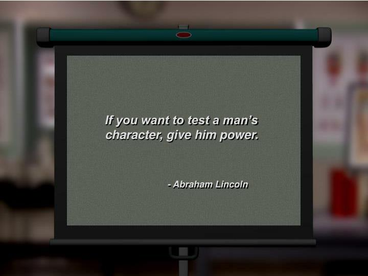 If you want to test a man's character, give him power.