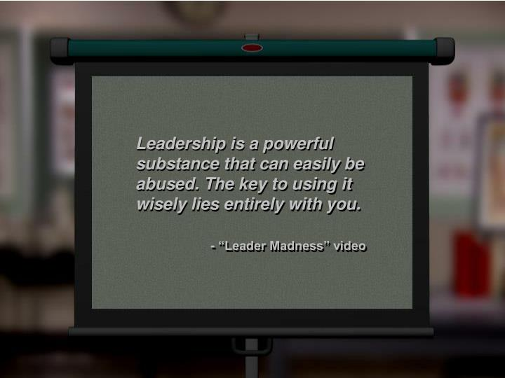 Leadership is a powerful substance that can easily be abused. The key to using it