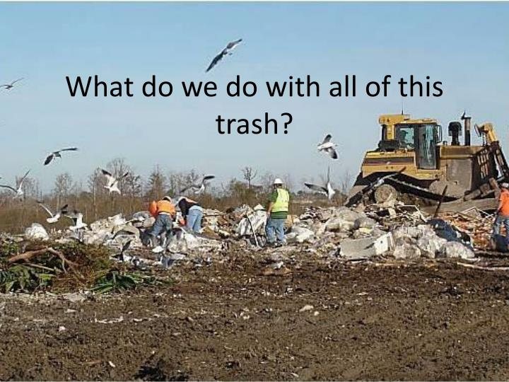 What do we do with all of this trash?