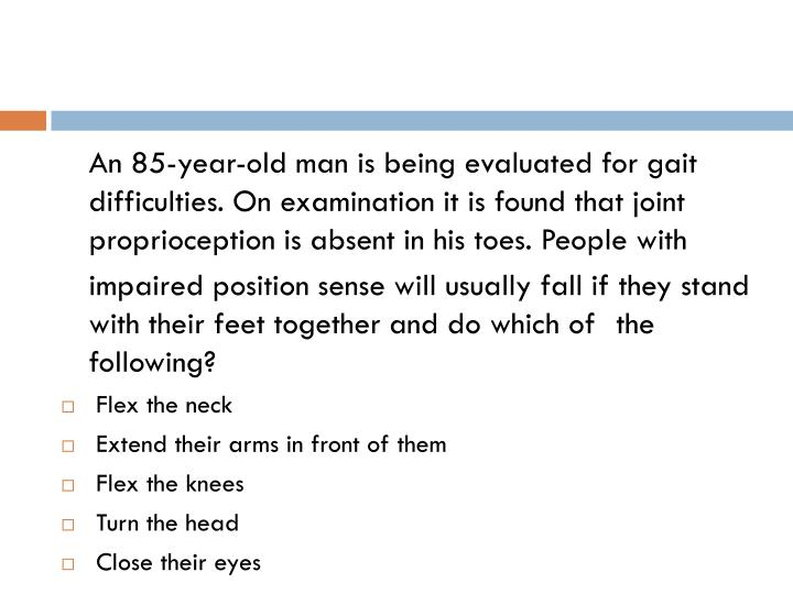 An 85-year-old man is being evaluated for gait difficulties. On examination it is found that joint proprioception is absent in his toes. People with