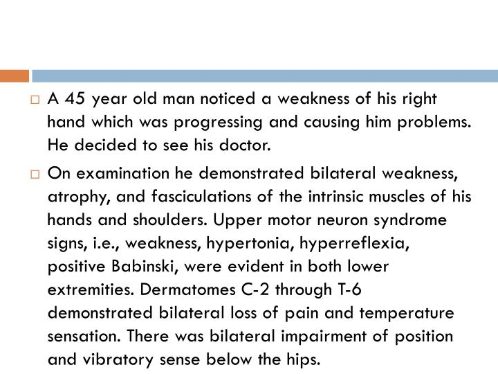A 45 year old man noticed a weakness of his right hand which was progressing and causing him problems. He decided to see his doctor.