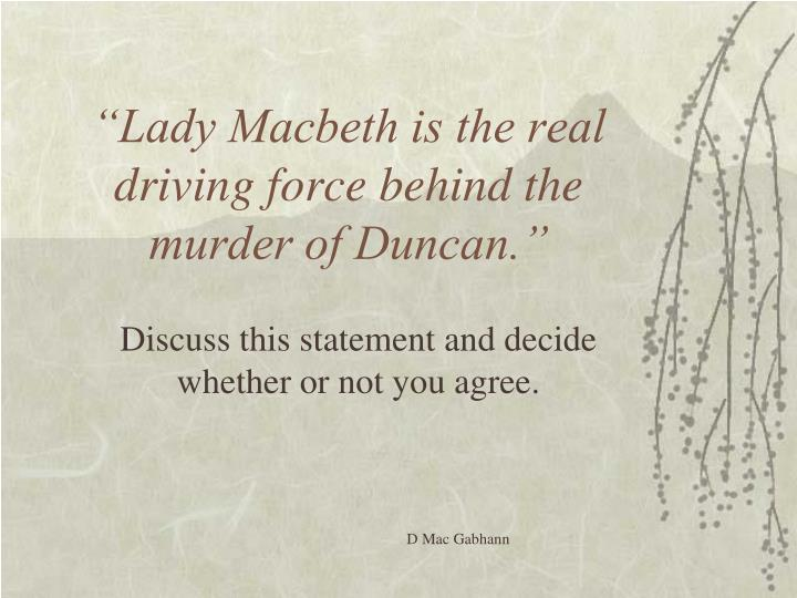 who is the driving force behind the murder of duncan essay I agree with the title that lady macbeth is the real driving force behind the murder of duncan the role that lady macbeth plays in the murder of duncan is affected by many factors in this essay, i will examine how her role was the real driving force in.