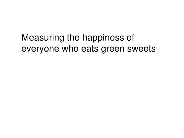 Measuring the happiness of everyone who eats green sweets