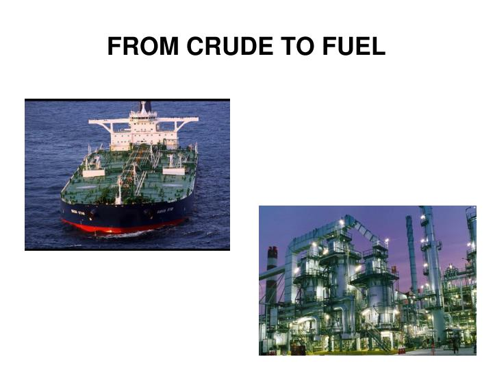 FROM CRUDE TO FUEL