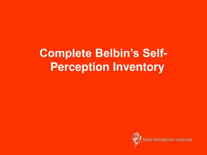 self perception inventory This test is designed to help you identify your preferred team it should take about 10 to 15 minutes to complete how do you behave, contribute and interrelate with.