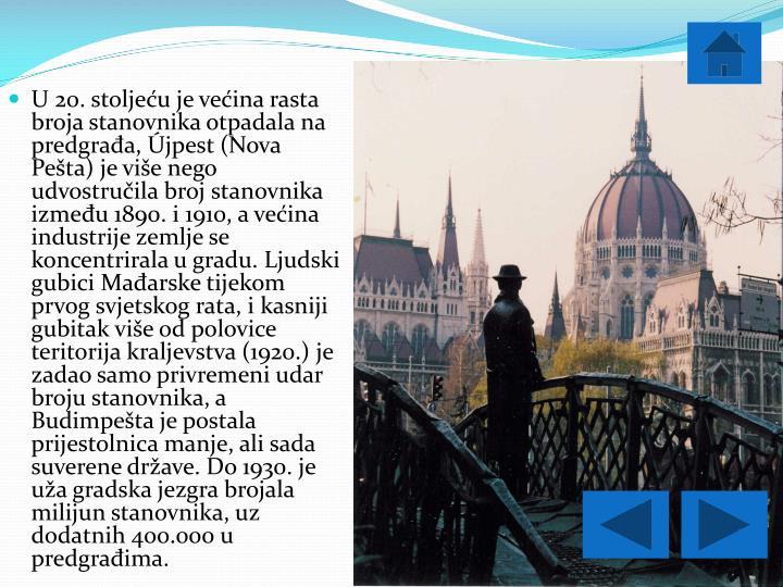 U 20. stoljeću je većina rasta broja stanovnika otpadala na predgrađa, Újpest (Nova Pešta) je više nego udvostručila broj stanovnika između 1890. i 1910, a većina industrije zemlje se koncentrirala u gradu. Ljudski gubici Mađarske tijekom prvog svjetskog rata, i kasniji gubitak više od polovice teritorija kraljevstva (1920.) je zadao samo privremeni udar broju stanovnika, a Budimpešta je postala prijestolnica manje, ali sada suverene države. Do 1930. je uža gradska jezgra brojala milijun stanovnika, uz dodatnih 400.000 u predgrađima.