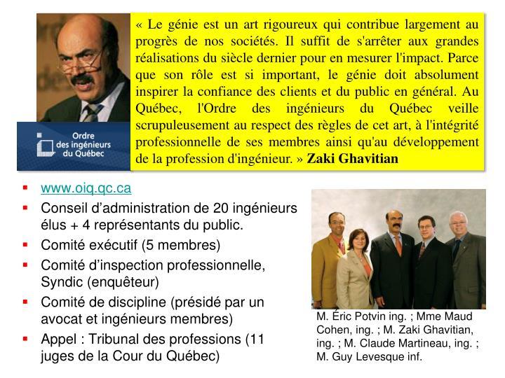 «Le génie est un art rigoureux qui contribue largement au progrès de nos sociétés. Il suffit de s'arrêter aux grandes réalisations du siècle dernier pour en mesurer l'impact. Parce que son rôle est si important, le génie doit absolument inspirer la confiance des clients et du public en général. Au Québec, l'Ordre des ingénieurs du Québec veille scrupuleusement au respect des règles de cet art, à l'intégrité professionnelle de ses membres ainsi qu'au développement de la profession d'ingénieur.»