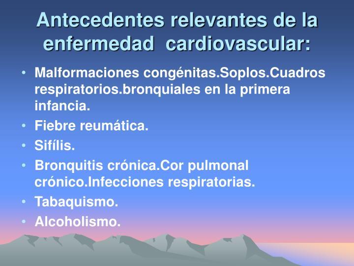 Antecedentes relevantes de la enfermedad  cardiovascular: