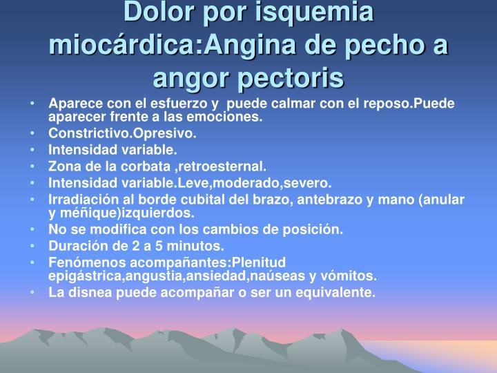 Dolor por isquemia miocárdica:Angina de pecho a angor pectoris