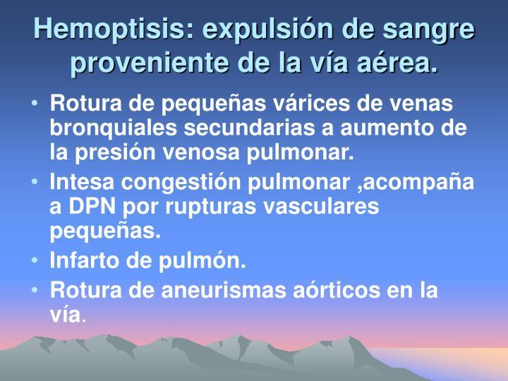 Hemoptisis: expulsión de sangre proveniente de la vía aérea.