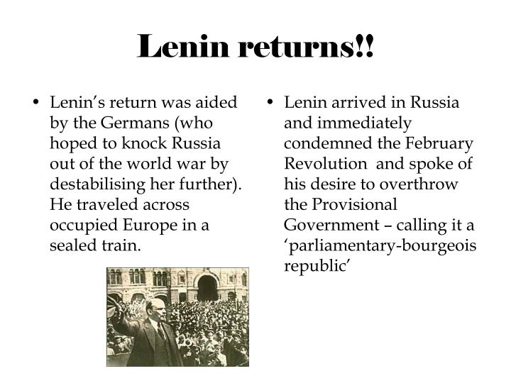 Lenin's return was aided by the Germans (who hoped to knock Russia out of the world war by destabilising her further). He traveled across occupied Europe in a sealed train.