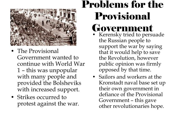 The Provisional Government wanted to continue with World War 1 – this was unpopular with many people and provided the Bolsheviks with increased support.